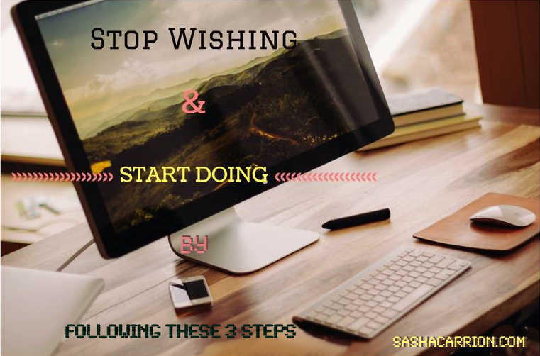 Stop Wishing And Start Doing By Following These 3 Steps