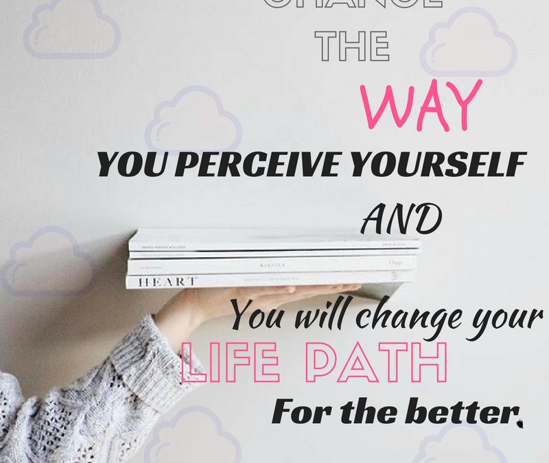 Change Your Self Perception. How You Perceive Yourself Makes a World of a Difference.
