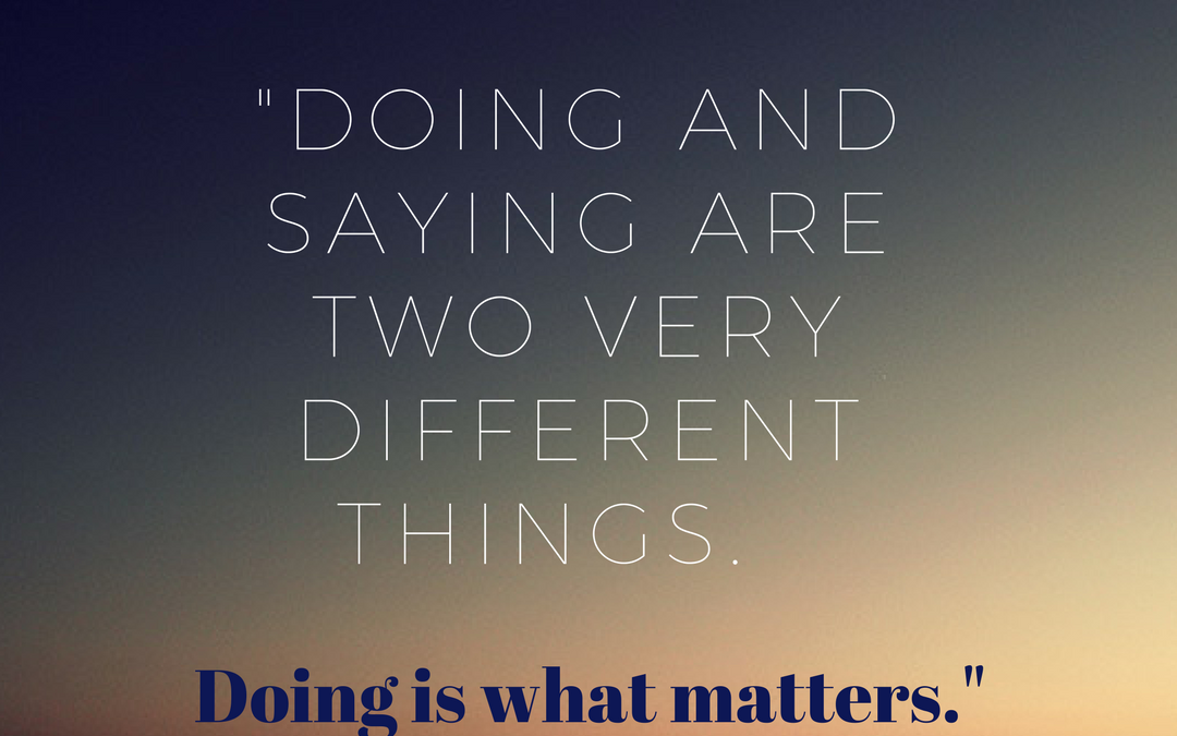 Doing and Saying Are Two Very Different Things.  Doing Is What Matters.