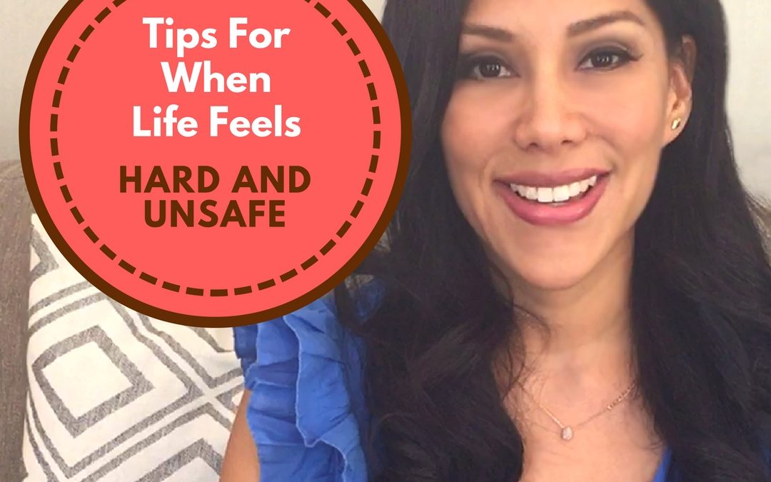 Tips For When Life Feels Hard and Unsafe