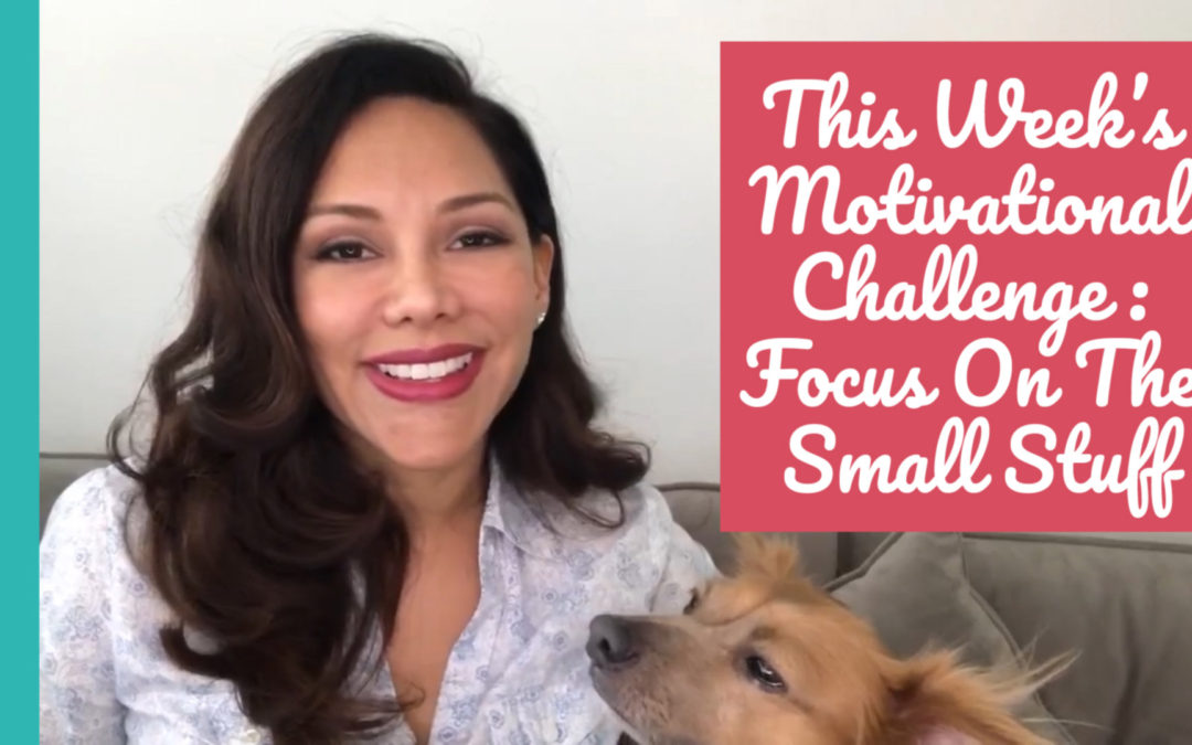 This Week Motivational Challenge: Focus On The Small Stuff